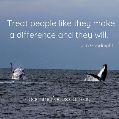 Coaching Focus - Treat people like they make a difference and they will. Jim Goodnight