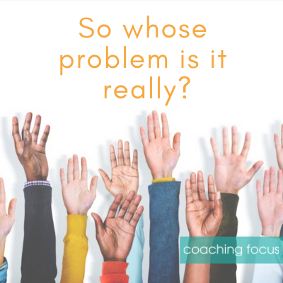 Coaching Focus - Whose problem is it really